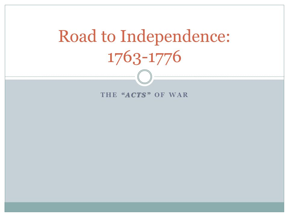 ACTS THE ACTS OF WAR Road to Independence: 1763-1776