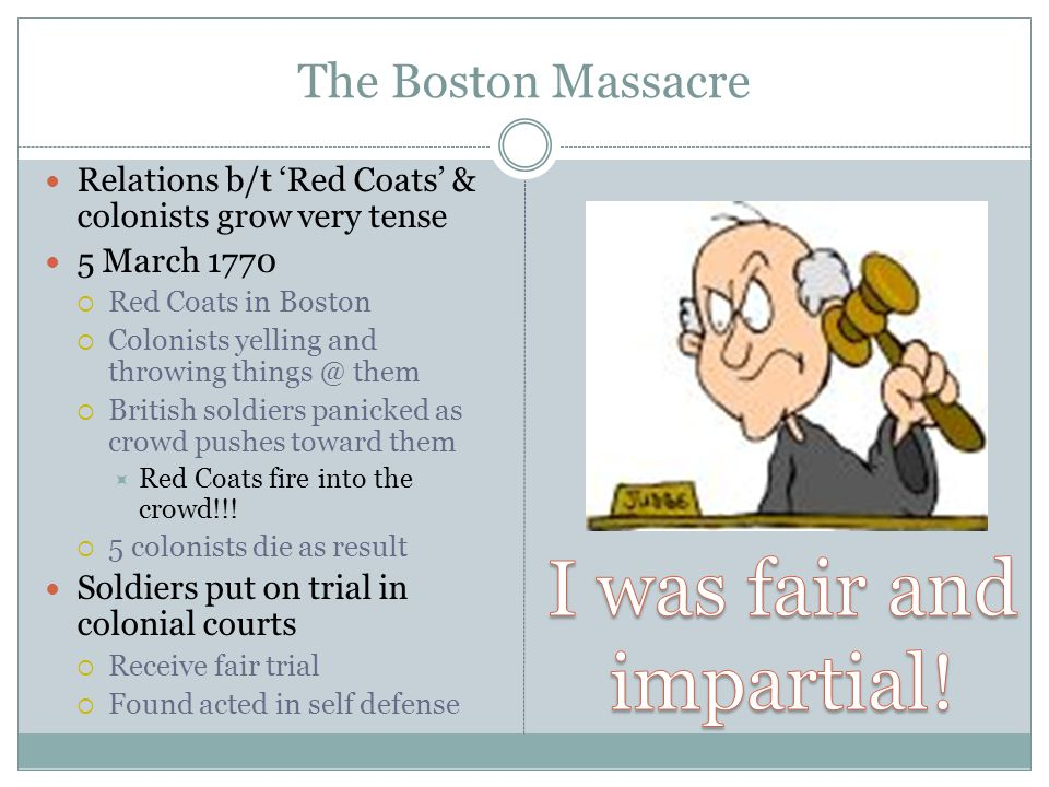 The Boston Massacre Relations b/t 'Red Coats' & colonists grow very tense 5 March 1770  Red Coats in Boston  Colonists yelling and throwing things @ them  British soldiers panicked as crowd pushes toward them  Red Coats fire into the crowd!!.