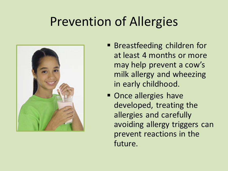 Prevention of Allergies  Breastfeeding children for at least 4 months or more may help prevent a cow's milk allergy and wheezing in early childhood.