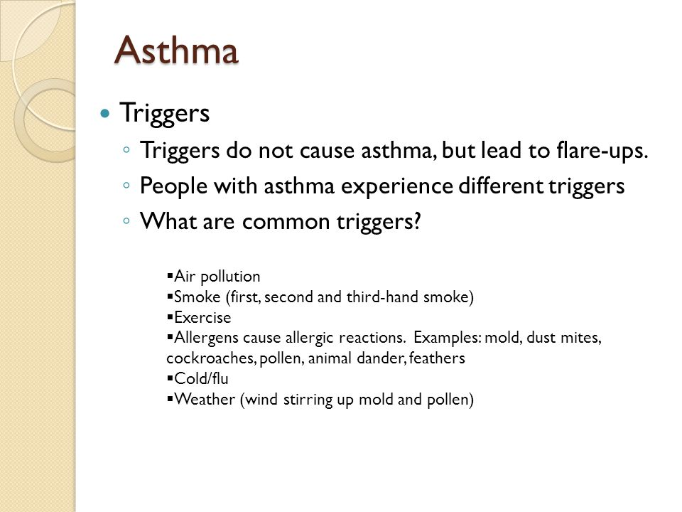 Asthma Triggers ◦ Triggers do not cause asthma, but lead to flare-ups. ◦ People with asthma experience different triggers ◦ What are common triggers?
