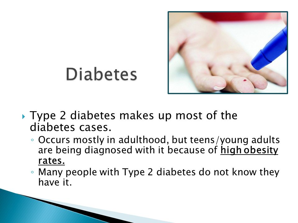  Type 2 diabetes makes up most of the diabetes cases. ◦ Occurs mostly in adulthood, but teens/young adults are being diagnosed with it because of hig