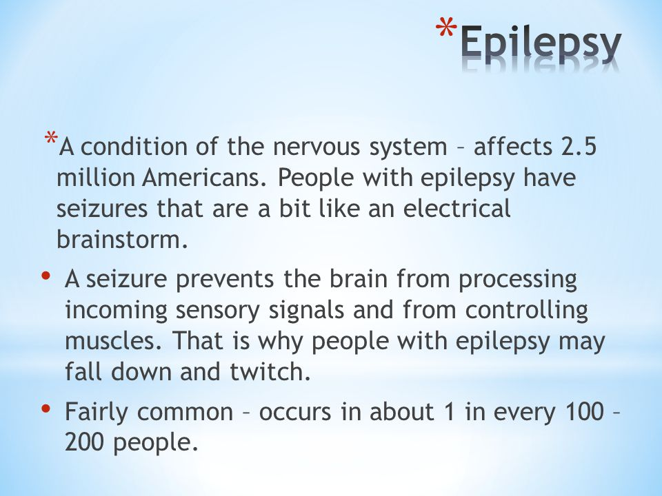 * A condition of the nervous system – affects 2.5 million Americans. People with epilepsy have seizures that are a bit like an electrical brainstorm.