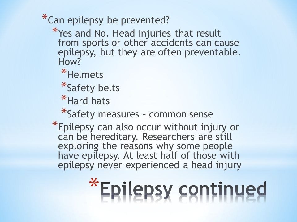 * Can epilepsy be prevented? * Yes and No. Head injuries that result from sports or other accidents can cause epilepsy, but they are often preventable