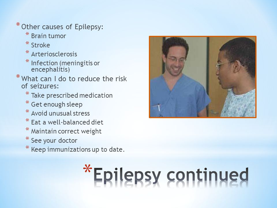 * Other causes of Epilepsy: * Brain tumor * Stroke * Arteriosclerosis * Infection (meningitis or encephalitis) * What can I do to reduce the risk of s