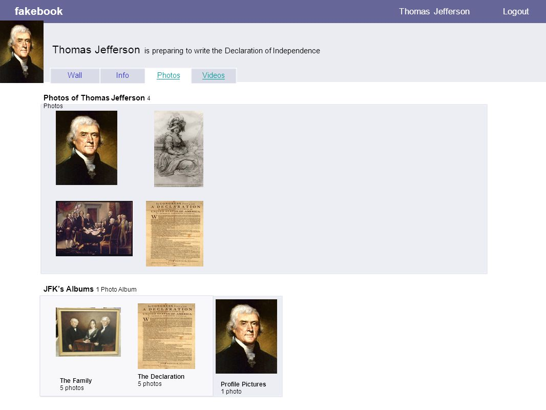 fakebook Thomas Jefferson Logout WallInfoPhotosVideos Photos of Thomas Jefferson 4 Photos JFK's Albums 1 Photo Album The Family 5 photos Profile Pictures 1 photo Thomas Jefferson is preparing to write the Declaration of Independence The Declaration 5 photos