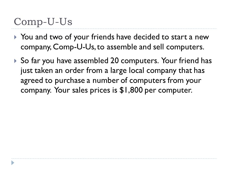 Comp-U-Us  You and two of your friends have decided to start a new company, Comp-U-Us, to assemble and sell computers.