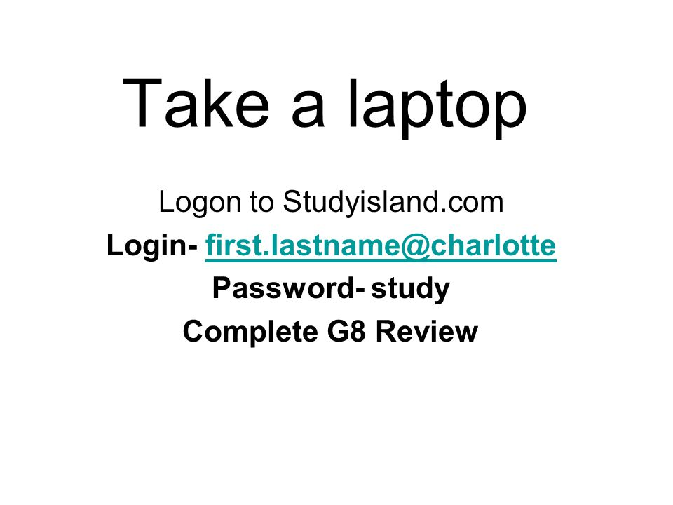 Take a laptop Logon to Studyisland.com Login- first.lastname@charlottefirst.lastname@charlotte Password- study Complete G8 Review