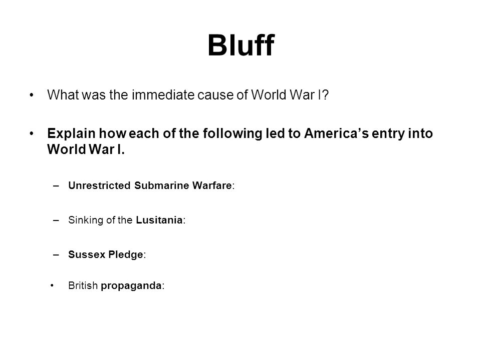 Bluff What was the immediate cause of World War I? Explain how each of the following led to America's entry into World War I. –Unrestricted Submarine