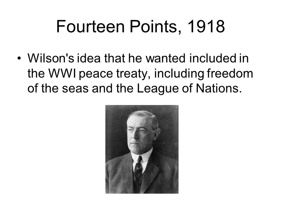 Fourteen Points, 1918 Wilson's idea that he wanted included in the WWI peace treaty, including freedom of the seas and the League of Nations.