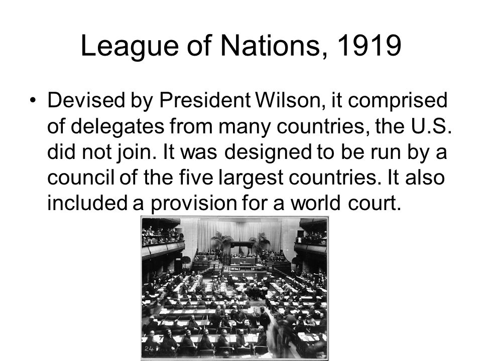 League of Nations, 1919 Devised by President Wilson, it comprised of delegates from many countries, the U.S. did not join. It was designed to be run b