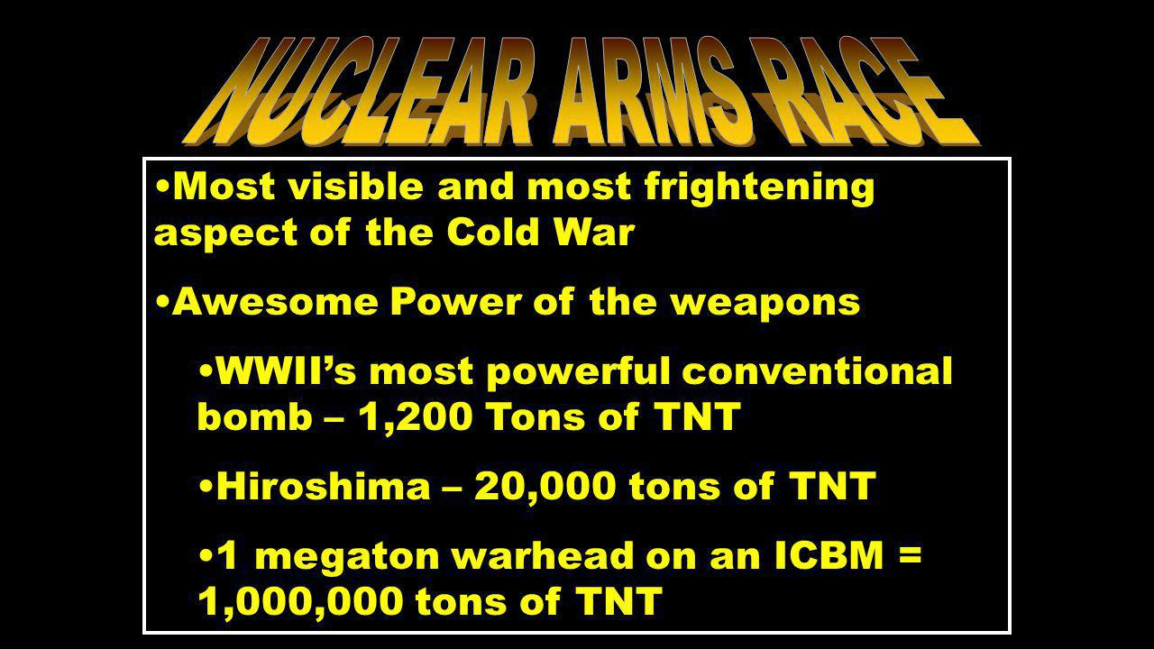 Most visible and most frightening aspect of the Cold War Awesome Power of the weapons WWII's most powerful conventional bomb – 1,200 Tons of TNT Hiroshima – 20,000 tons of TNT 1 megaton warhead on an ICBM = 1,000,000 tons of TNT