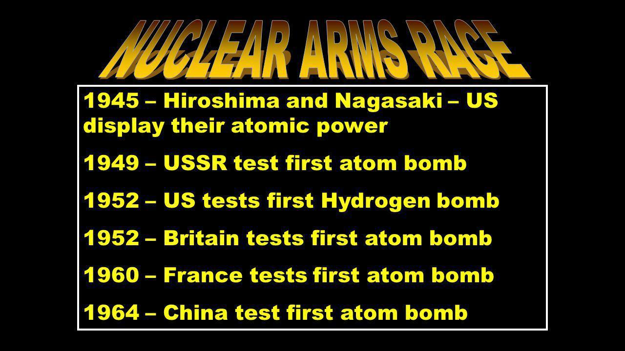 1945 – Hiroshima and Nagasaki – US display their atomic power 1949 – USSR test first atom bomb 1952 – US tests first Hydrogen bomb 1952 – Britain tests first atom bomb 1960 – France tests first atom bomb 1964 – China test first atom bomb