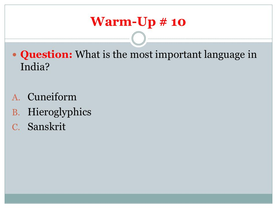 Warm-Up # 10 Question: What is the most important language in India? A. Cuneiform B. Hieroglyphics C. Sanskrit