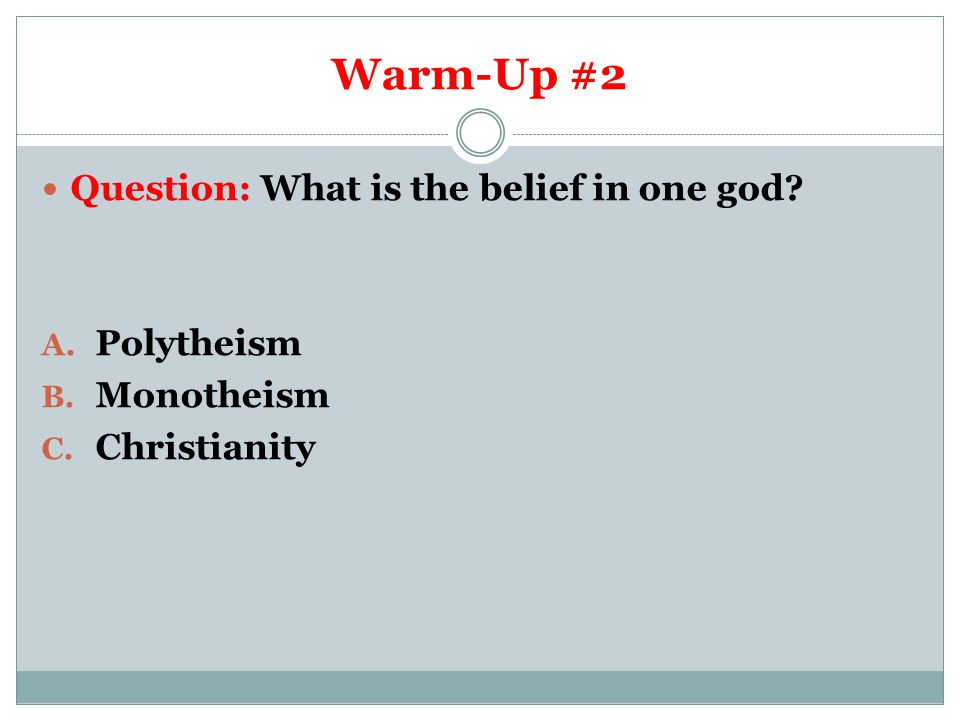 Warm-Up #2 Question: What is the belief in one god? A. Polytheism B. Monotheism C. Christianity