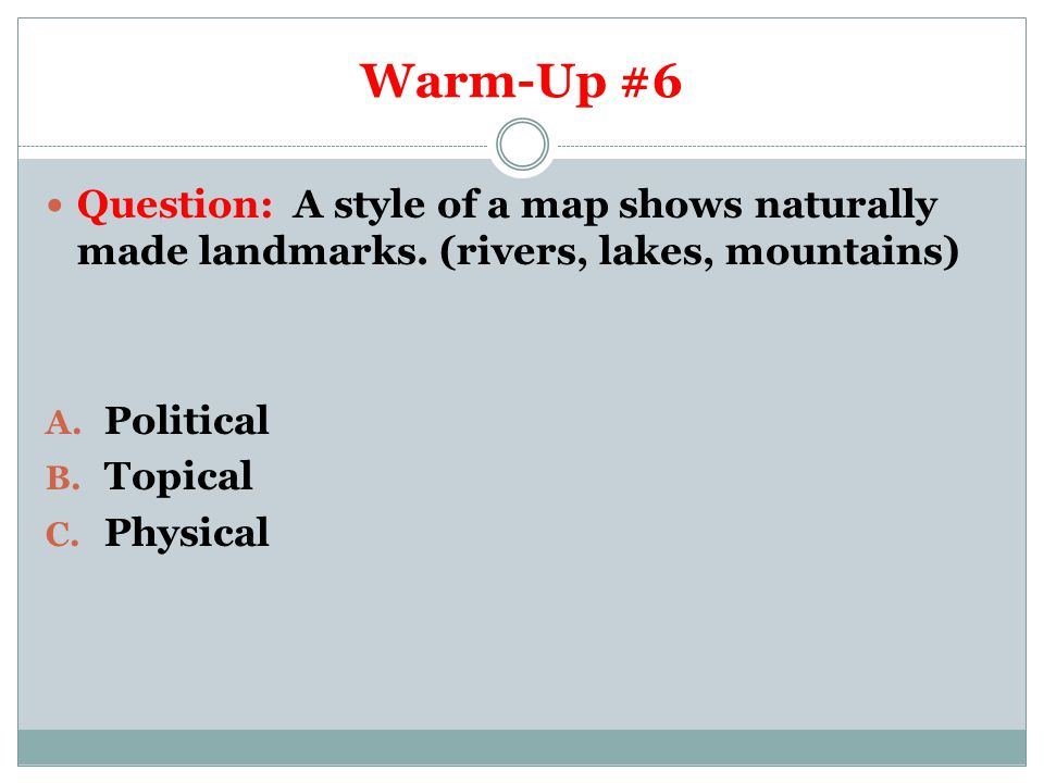 Warm-Up #6 Question: A style of a map shows naturally made landmarks. (rivers, lakes, mountains) A. Political B. Topical C. Physical