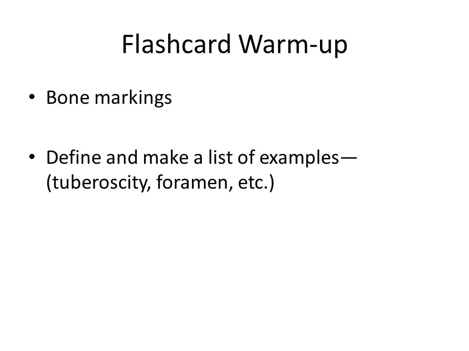 Flashcard Warm-up Bone markings Define and make a list of examples— (tuberoscity, foramen, etc.)