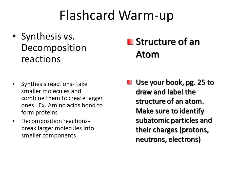 Flashcard Warm-up Synthesis vs. Decomposition reactions Synthesis reactions- take smaller molecules and combine them to create larger ones. Ex. Amino