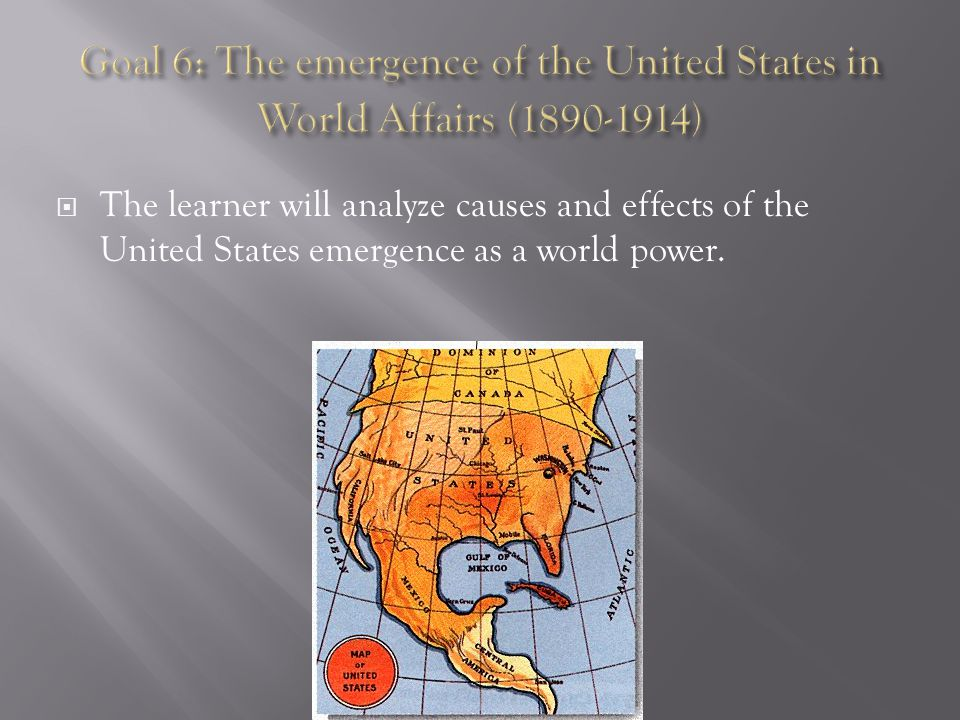  The learner will analyze causes and effects of the United States emergence as a world power.