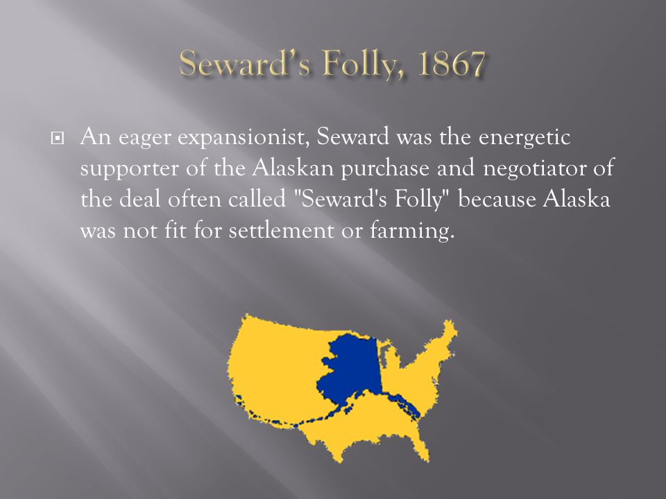  An eager expansionist, Seward was the energetic supporter of the Alaskan purchase and negotiator of the deal often called Seward s Folly because Alaska was not fit for settlement or farming.
