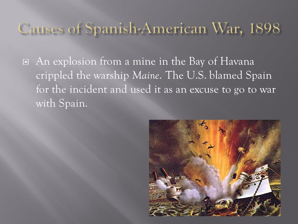  An explosion from a mine in the Bay of Havana crippled the warship Maine. The U.S. blamed Spain for the incident and used it as an excuse to go to w