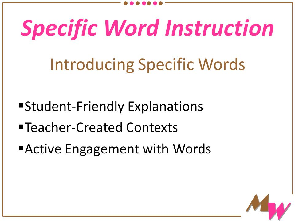 Specific Word Instruction Introducing Specific Words  Student-Friendly Explanations  Teacher-Created Contexts  Active Engagement with Words
