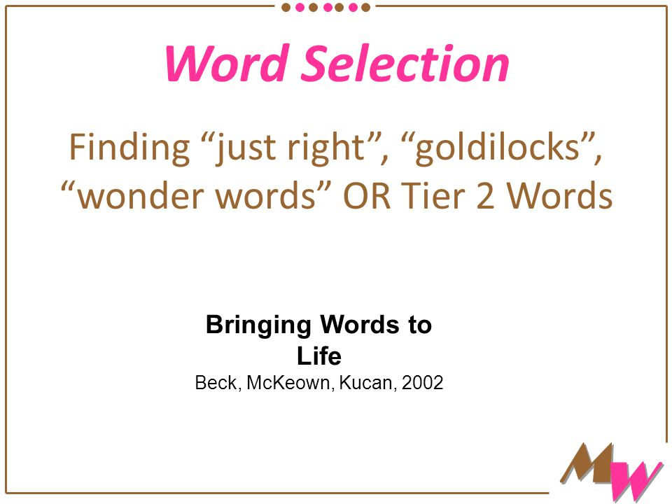 """Word Selection Finding """"just right"""", """"goldilocks"""", """"wonder words"""" OR Tier 2 Words Bringing Words to Life Beck, McKeown, Kucan, 2002"""