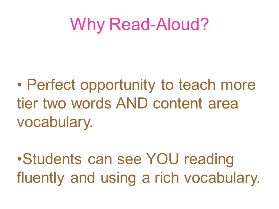 Why Read-Aloud? Perfect opportunity to teach more tier two words AND content area vocabulary. Students can see YOU reading fluently and using a rich v