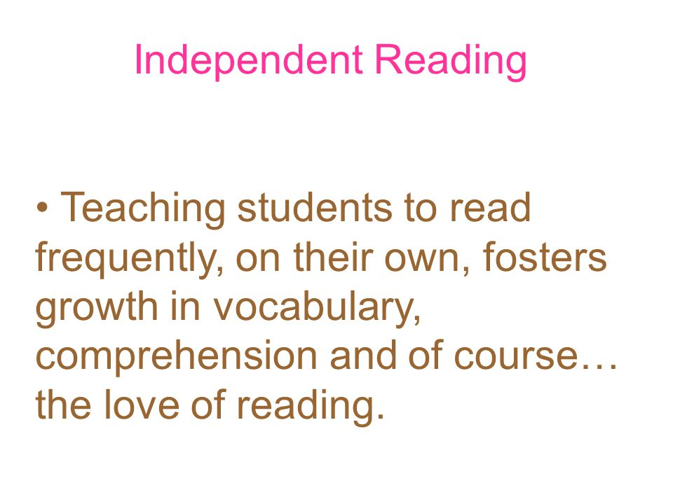 Independent Reading Teaching students to read frequently, on their own, fosters growth in vocabulary, comprehension and of course… the love of reading.