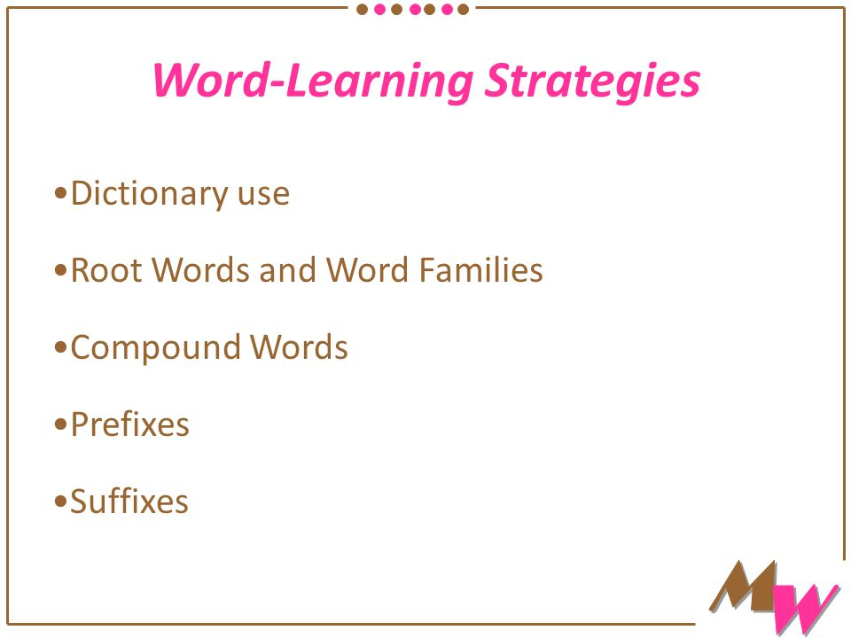 Word-Learning Strategies Dictionary use Root Words and Word Families Compound Words Prefixes Suffixes