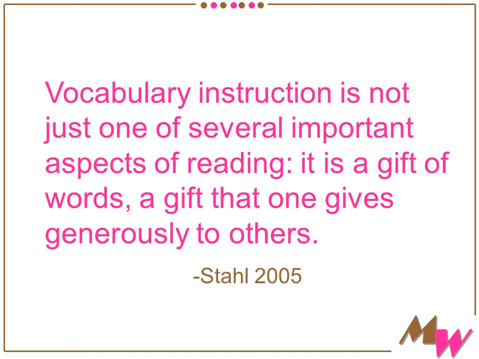 Vocabulary instruction is not just one of several important aspects of reading: it is a gift of words, a gift that one gives generously to others. -St