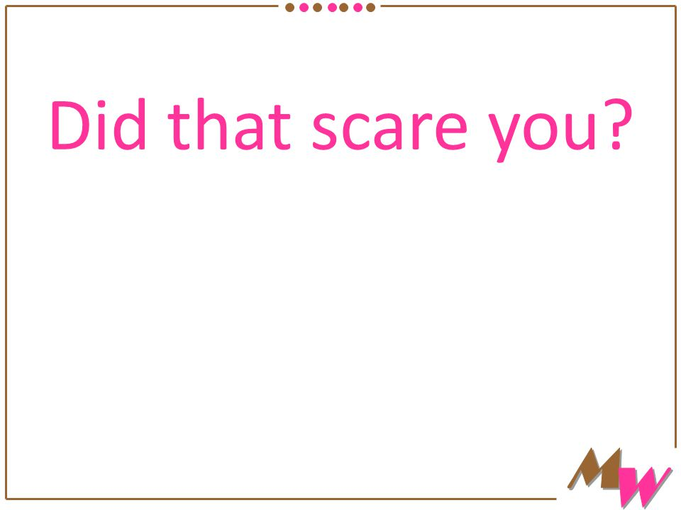 Did that scare you?