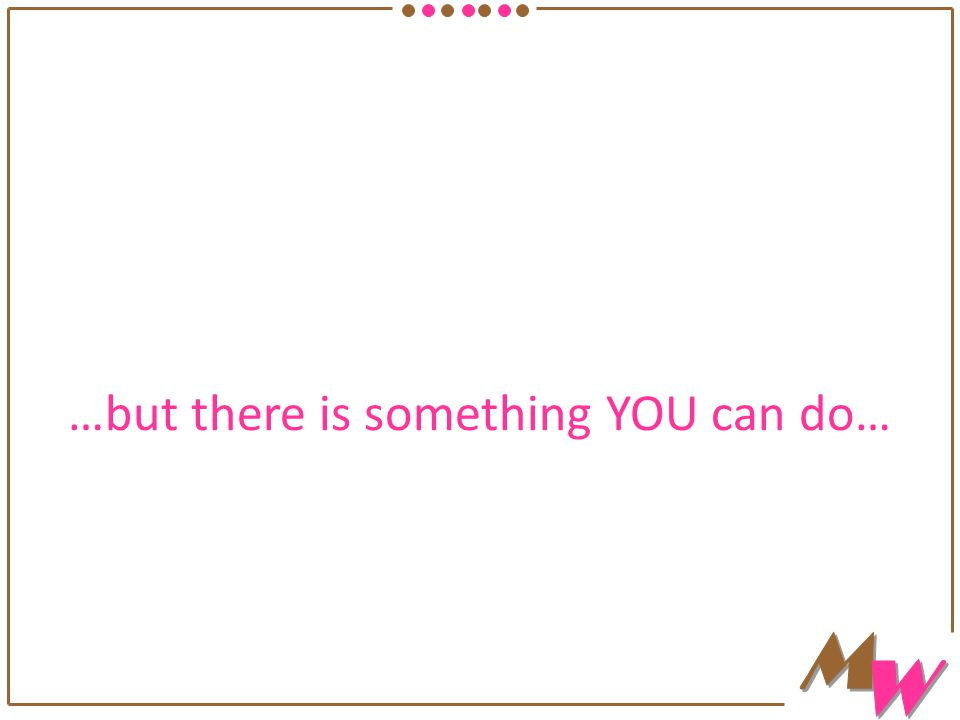…but there is something YOU can do…