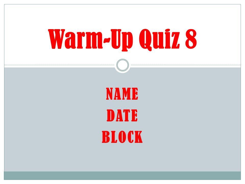 NAME DATE BLOCK Warm-Up Quiz 8