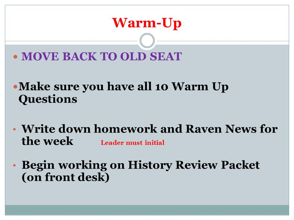 Warm-Up MOVE BACK TO OLD SEAT Make sure you have all 10 Warm Up Questions Write down homework and Raven News for the week Leader must initial Begin wo
