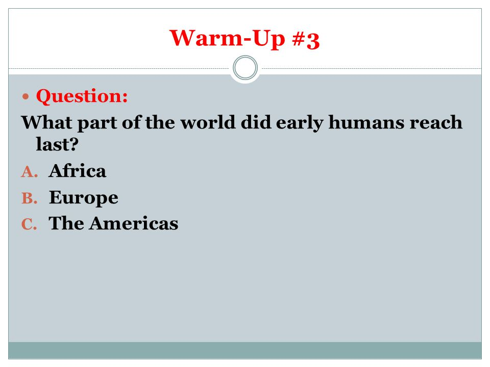 Warm-Up #3 Question: What part of the world did early humans reach last? A. Africa B. Europe C. The Americas