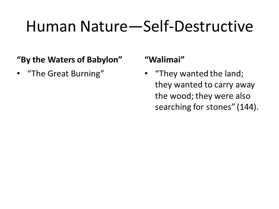 Human Nature—Self-Destructive By the Waters of Babylon The Great Burning Walimai They wanted the land; they wanted to carry away the wood; they were also searching for stones (144).