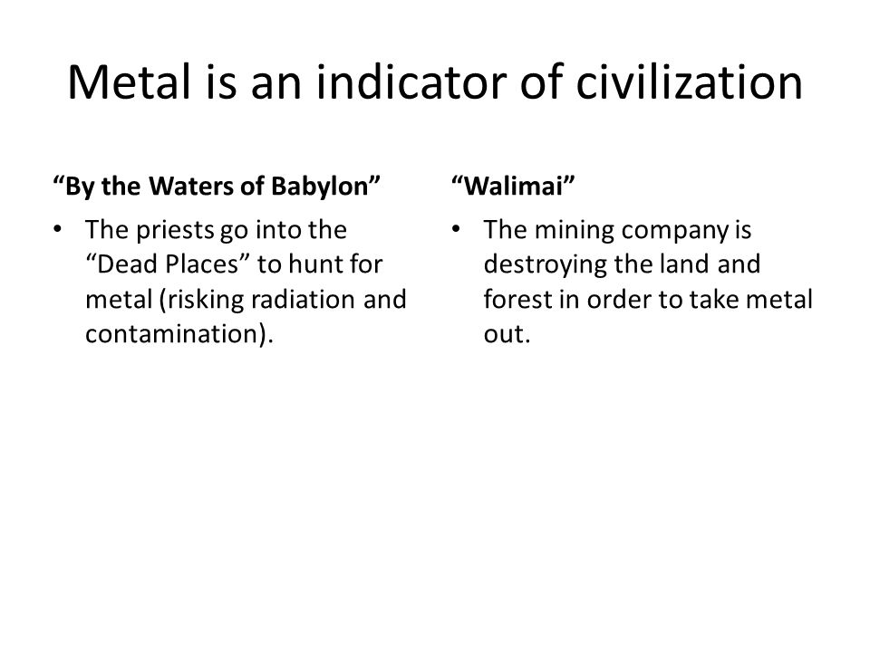 Metal is an indicator of civilization By the Waters of Babylon The priests go into the Dead Places to hunt for metal (risking radiation and contamination).