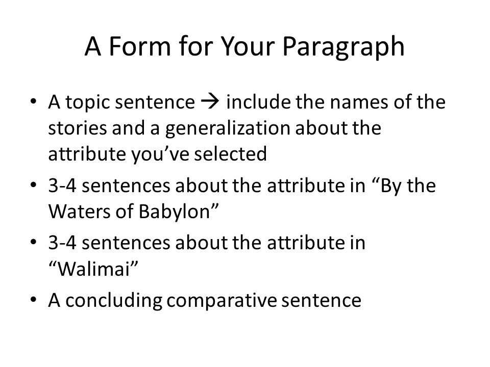 A Form for Your Paragraph A topic sentence  include the names of the stories and a generalization about the attribute you've selected 3-4 sentences about the attribute in By the Waters of Babylon 3-4 sentences about the attribute in Walimai A concluding comparative sentence