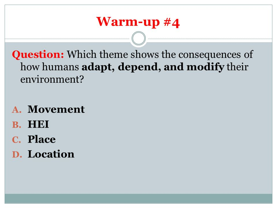 Warm-up #4 Question: Which theme shows the consequences of how humans adapt, depend, and modify their environment.