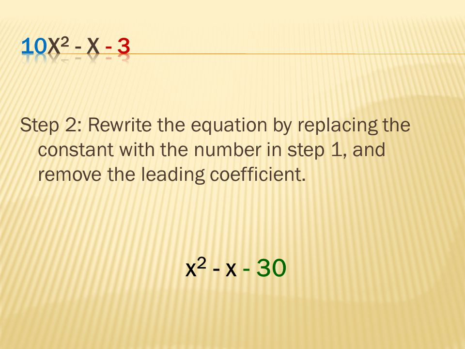 Step 2: Rewrite the equation by replacing the constant with the number in step 1, and remove the leading coefficient. x 2 - x - 30
