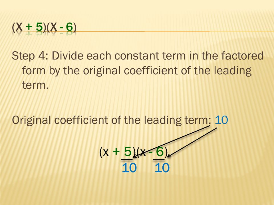 Step 4: Divide each constant term in the factored form by the original coefficient of the leading term. Original coefficient of the leading term: 10 (