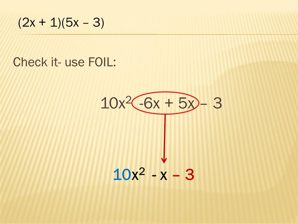 Check it- use FOIL: 10x 2 -6x + 5x – 3 10x 2 - x – 3 (2x + 1)(5x – 3)
