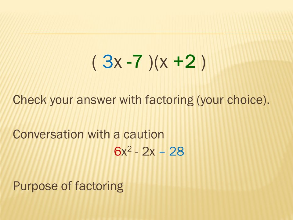 ( 3x -7 )(x +2 ) Check your answer with factoring (your choice). Conversation with a caution 6x 2 - 2x – 28 Purpose of factoring