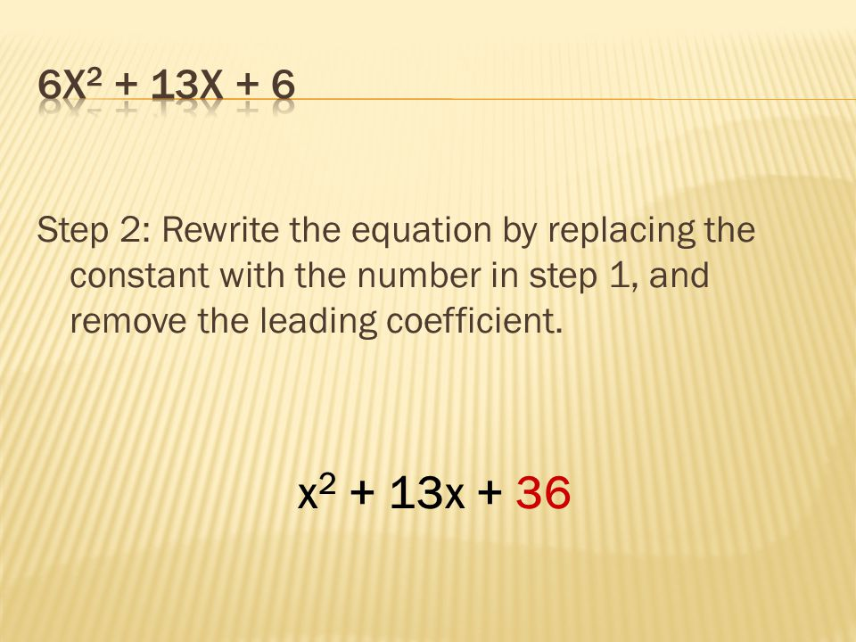 Step 2: Rewrite the equation by replacing the constant with the number in step 1, and remove the leading coefficient. x 2 + 13x + 36
