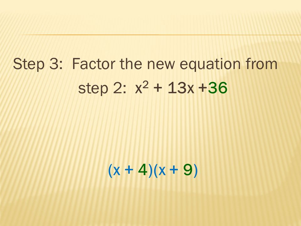 Step 3: Factor the new equation from step 2: x 2 + 13x +36 (x + 4)(x + 9)