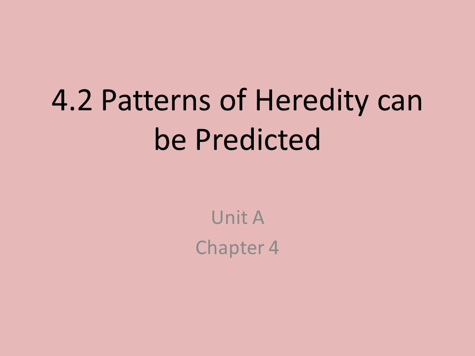 4.2 Patterns of Heredity can be Predicted Unit A Chapter 4