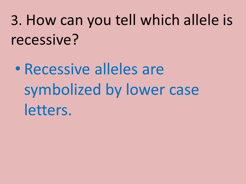 3. How can you tell which allele is recessive? Recessive alleles are symbolized by lower case letters.