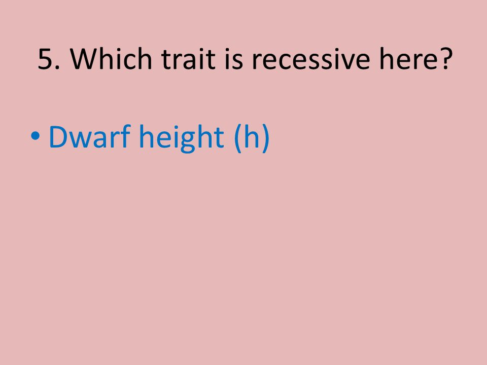 5. Which trait is recessive here? Dwarf height (h)