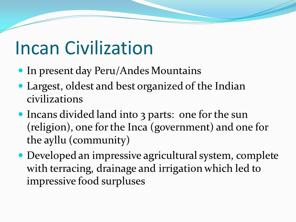 Incan Civilization In present day Peru/Andes Mountains Largest, oldest and best organized of the Indian civilizations Incans divided land into 3 parts: one for the sun (religion), one for the Inca (government) and one for the ayllu (community) Developed an impressive agricultural system, complete with terracing, drainage and irrigation which led to impressive food surpluses