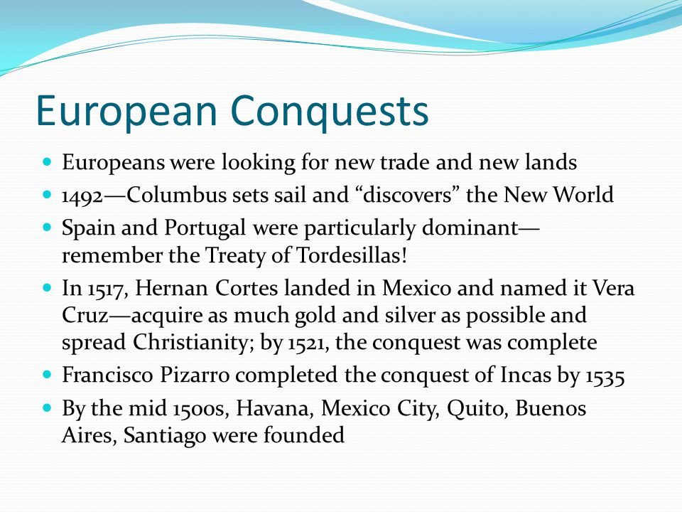 European Conquests Europeans were looking for new trade and new lands 1492—Columbus sets sail and discovers the New World Spain and Portugal were particularly dominant— remember the Treaty of Tordesillas.